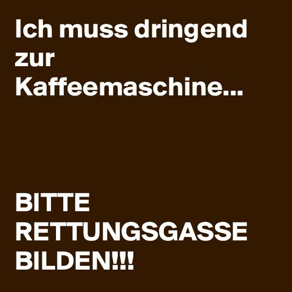 Ich muss dringend zur Kaffeemaschine...    BITTE RETTUNGSGASSE BILDEN!!!