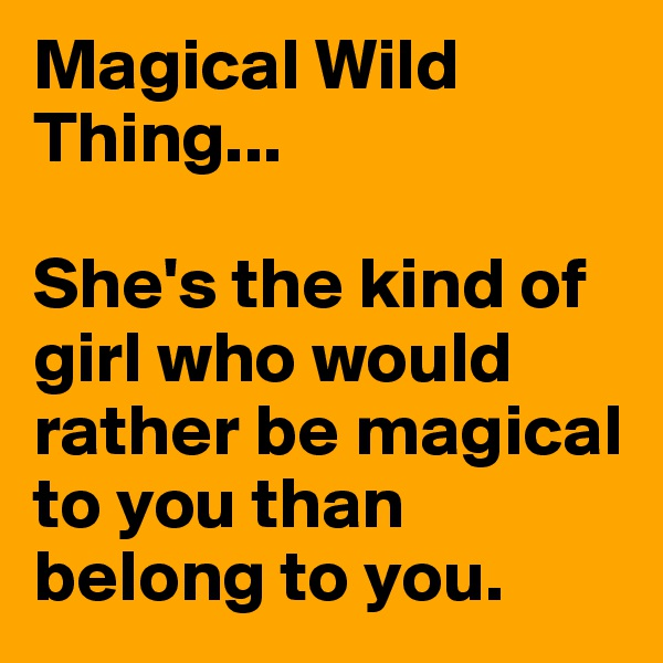 Magical Wild Thing...  She's the kind of girl who would rather be magical to you than belong to you.