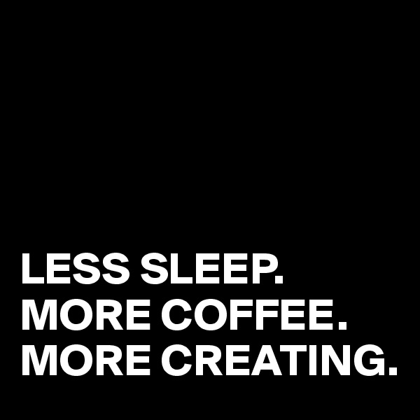 LESS SLEEP. MORE COFFEE. MORE CREATING.