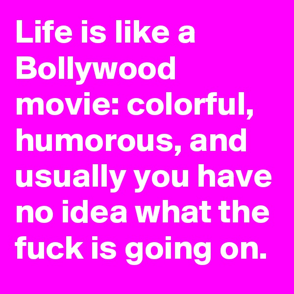 Life is like a Bollywood movie: colorful, humorous, and usually you have no idea what the fuck is going on.