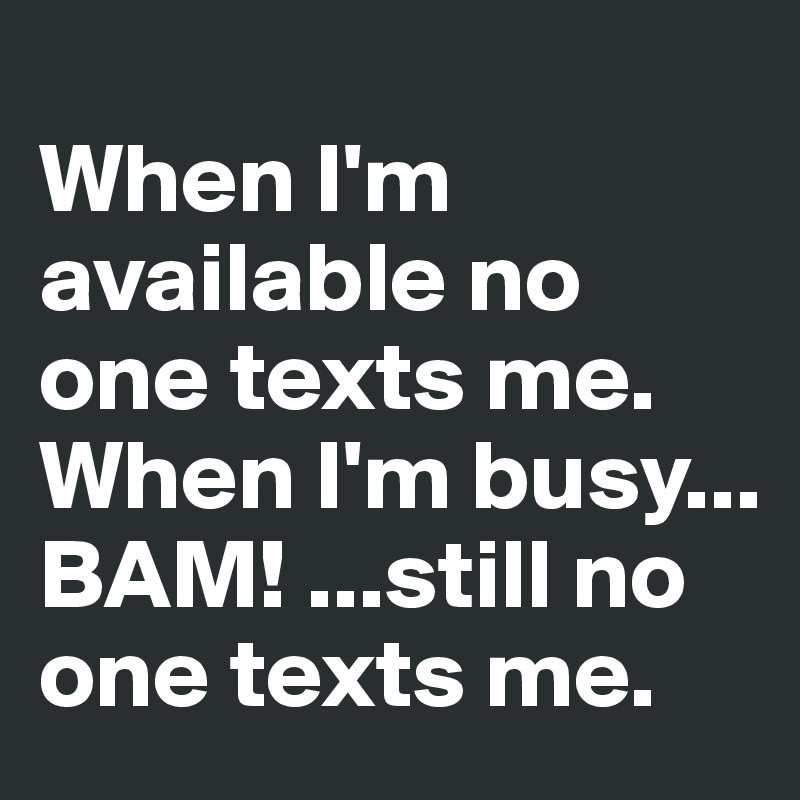 When I'm available no one texts me.  When I'm busy... BAM! ...still no one texts me.