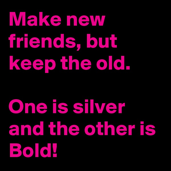 Make new friends, but keep the old.  One is silver and the other is Bold!