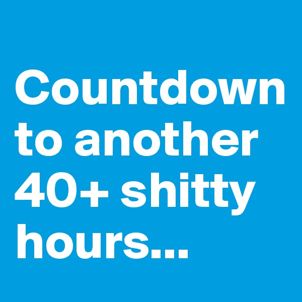 Countdown to another 40+ shitty hours...