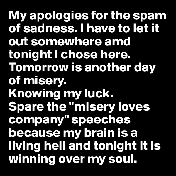 """My apologies for the spam of sadness. I have to let it out somewhere amd tonight I chose here.  Tomorrow is another day of misery.  Knowing my luck. Spare the """"misery loves company"""" speeches because my brain is a living hell and tonight it is winning over my soul."""