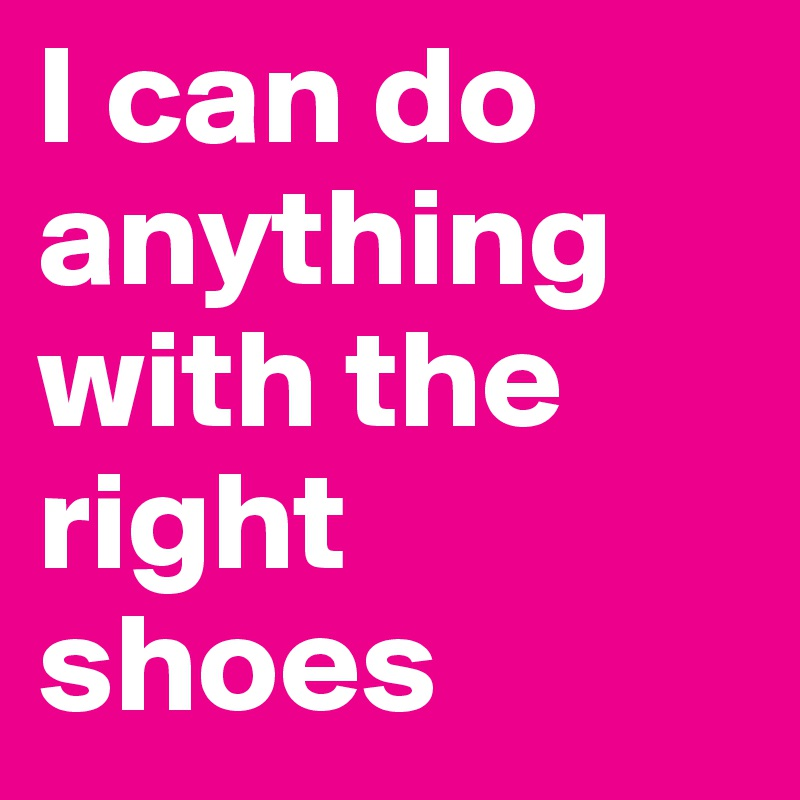 I can do anything with the right shoes