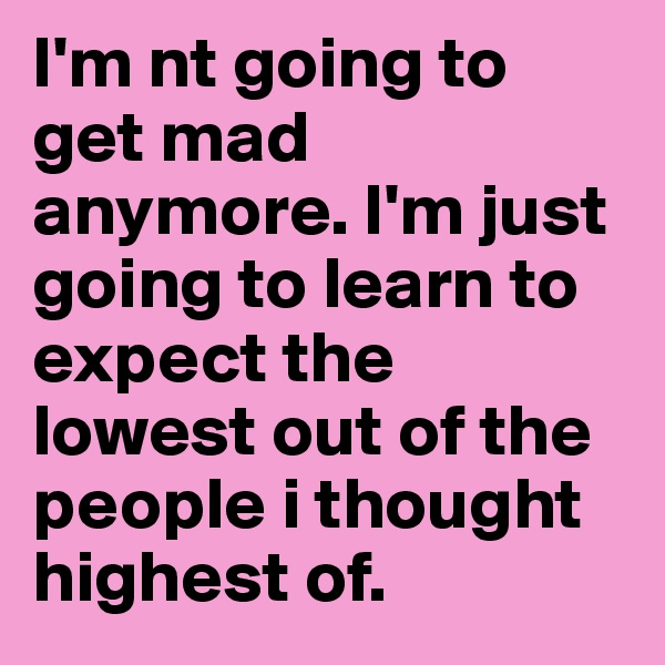 I'm nt going to get mad anymore. I'm just going to learn to expect the lowest out of the people i thought highest of.