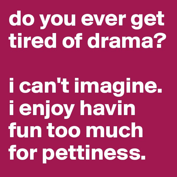 do you ever get tired of drama?  i can't imagine. i enjoy havin fun too much for pettiness.