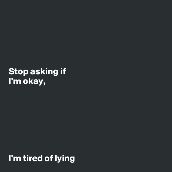 Stop asking if I'm okay,        I'm tired of lying