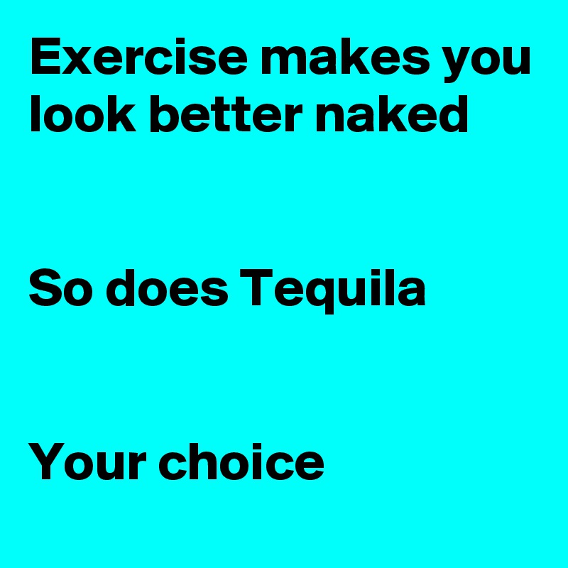 Exercise makes you look better naked   So does Tequila   Your choice