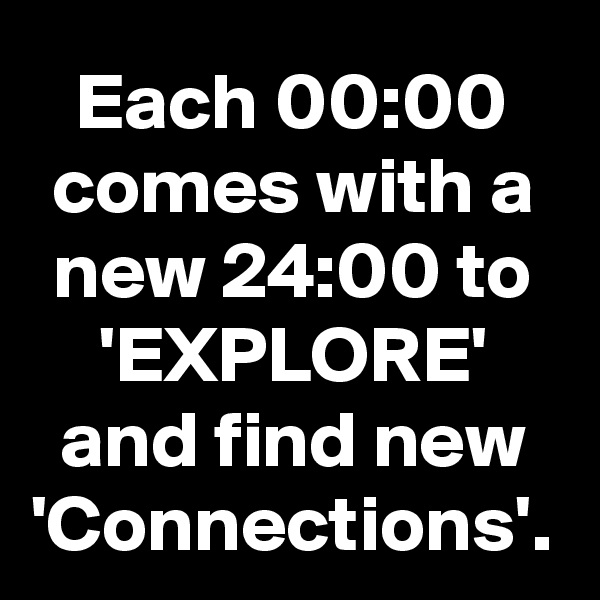 Each 00:00 comes with a new 24:00 to 'EXPLORE' and find new 'Connections'.