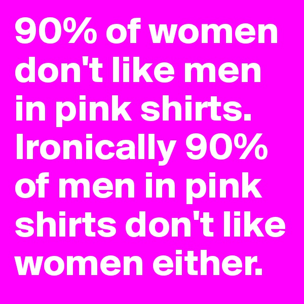 90% of women don't like men in pink shirts. Ironically 90% of men in pink shirts don't like women either.
