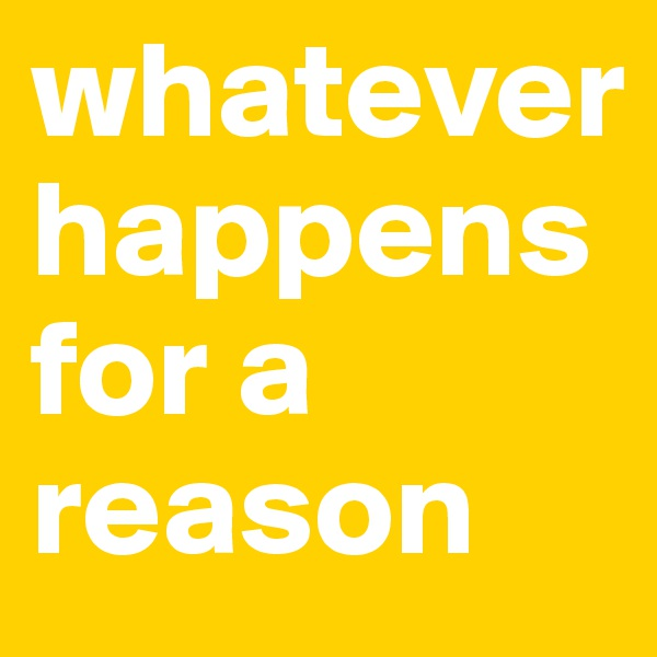 whatever happens  for a reason