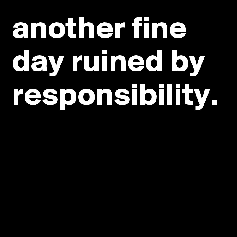 another fine day ruined by responsibility.