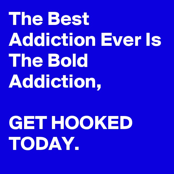 The Best Addiction Ever Is The Bold Addiction,  GET HOOKED TODAY.
