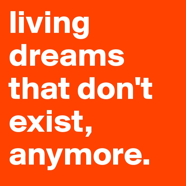 living dreams that don't exist, anymore.
