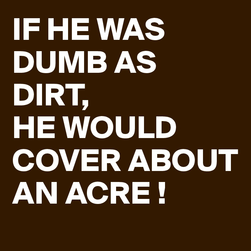 IF HE WAS DUMB AS DIRT, HE WOULD COVER ABOUT AN ACRE !
