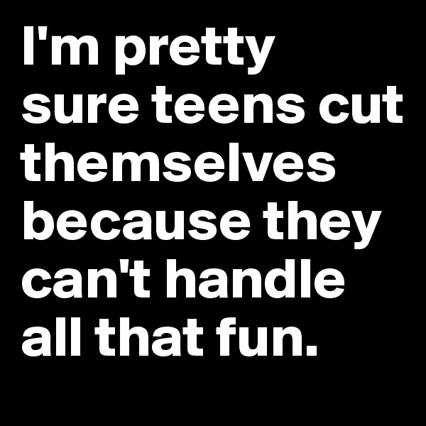 I'm pretty sure teens cut themselves because they can't handle all that fun.