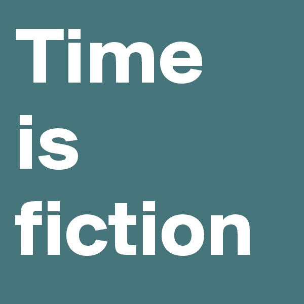 Time is fiction