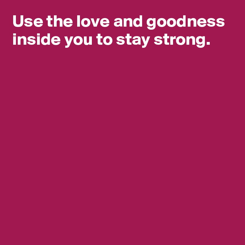 Use the love and goodness inside you to stay strong.