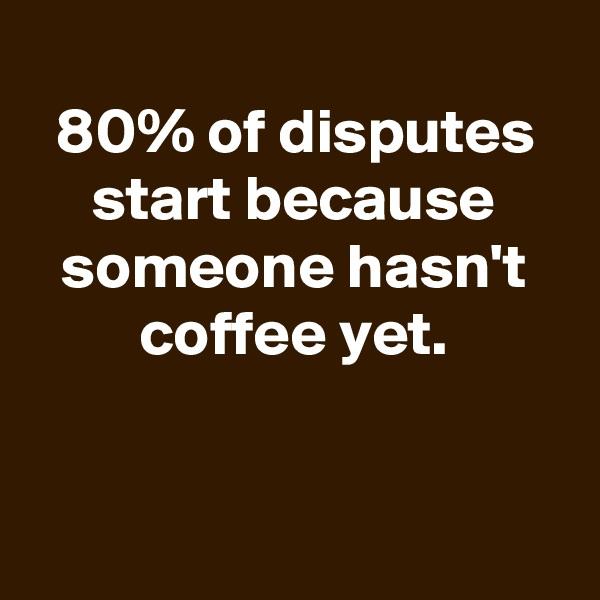 80% of disputes start because someone hasn't coffee yet.