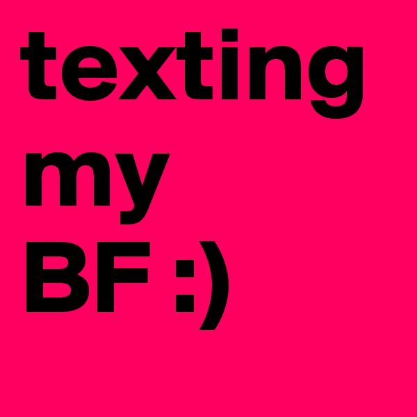 texting my BF :)