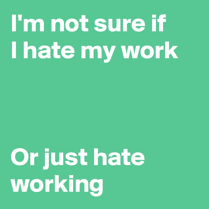I'm not sure if I hate my work    Or just hate working
