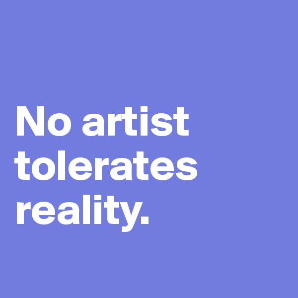 No artist tolerates reality.