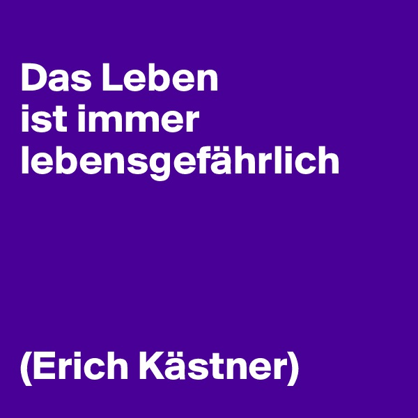 Das Leben  ist immer lebensgefährlich      (Erich Kästner)