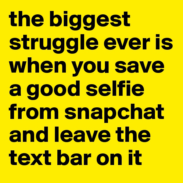 the biggest struggle ever is when you save a good selfie from snapchat and leave the text bar on it