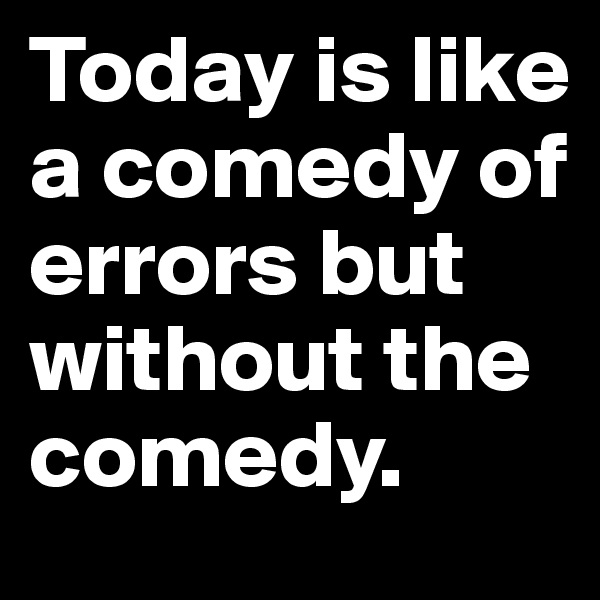 Today is like a comedy of errors but without the comedy.