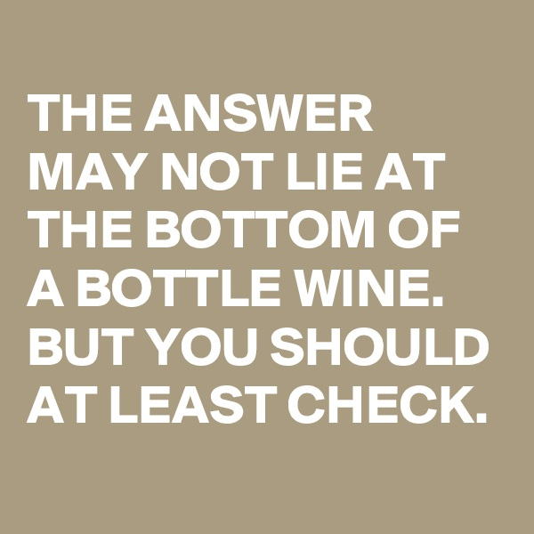 THE ANSWER MAY NOT LIE AT THE BOTTOM OF A BOTTLE WINE. BUT YOU SHOULD AT LEAST CHECK.
