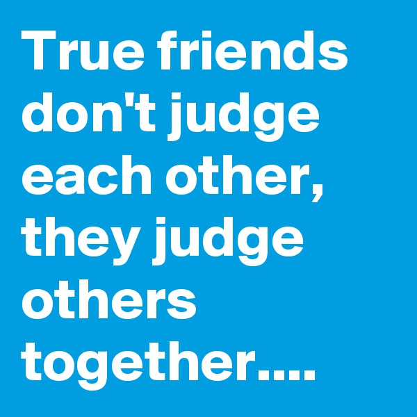 True friends don't judge each other, they judge others together....