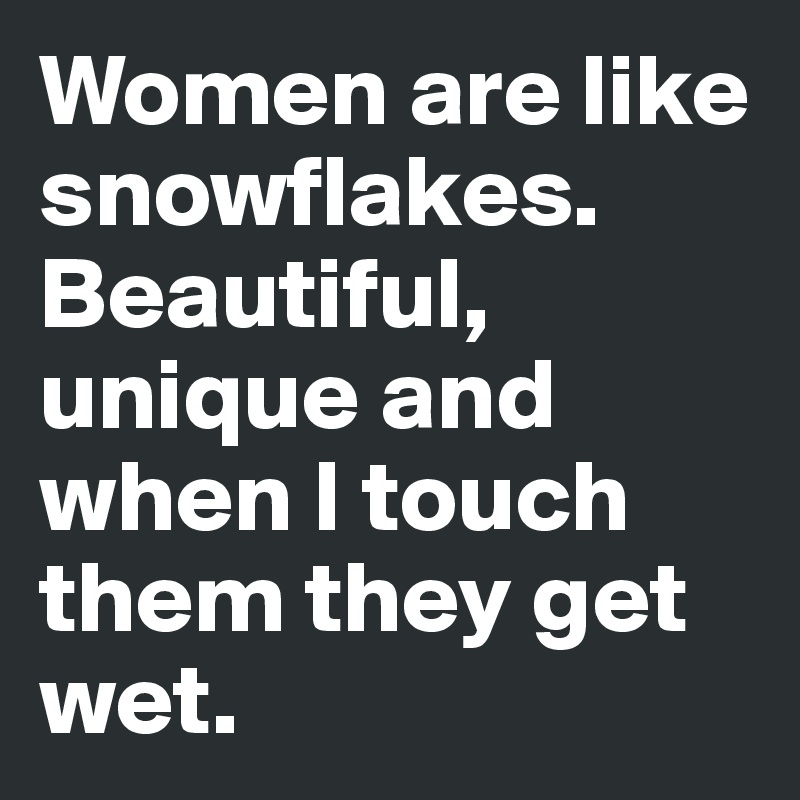 Women are like snowflakes. Beautiful, unique and when I touch them they get wet.