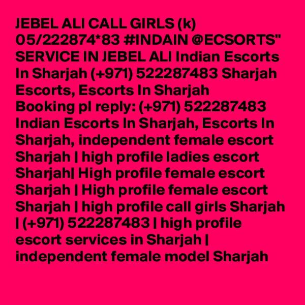 "JEBEL ALI CALL GIRLS (k) 05/222874*83 #INDAIN @ECSORTS"" SERVICE IN JEBEL ALI Indian Escorts In Sharjah (+971) 522287483 Sharjah Escorts, Escorts In Sharjah Booking pl reply: (+971) 522287483  Indian Escorts In Sharjah, Escorts In Sharjah, independent female escort Sharjah | high profile ladies escort Sharjah| High profile female escort Sharjah | High profile female escort Sharjah | high profile call girls Sharjah | (+971) 522287483 | high profile escort services in Sharjah | independent female model Sharjah"