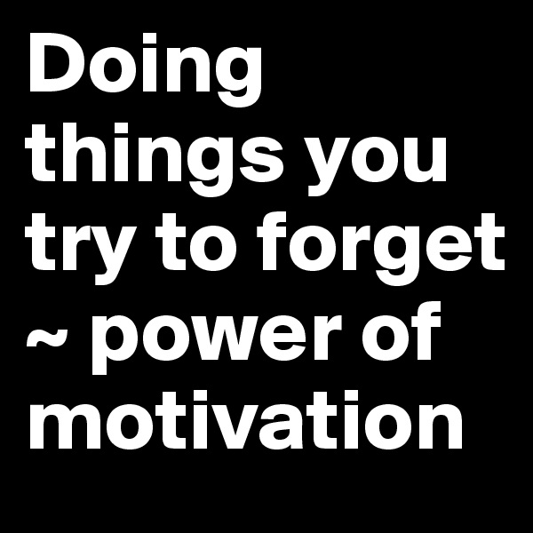 Doing things you try to forget  ~ power of motivation