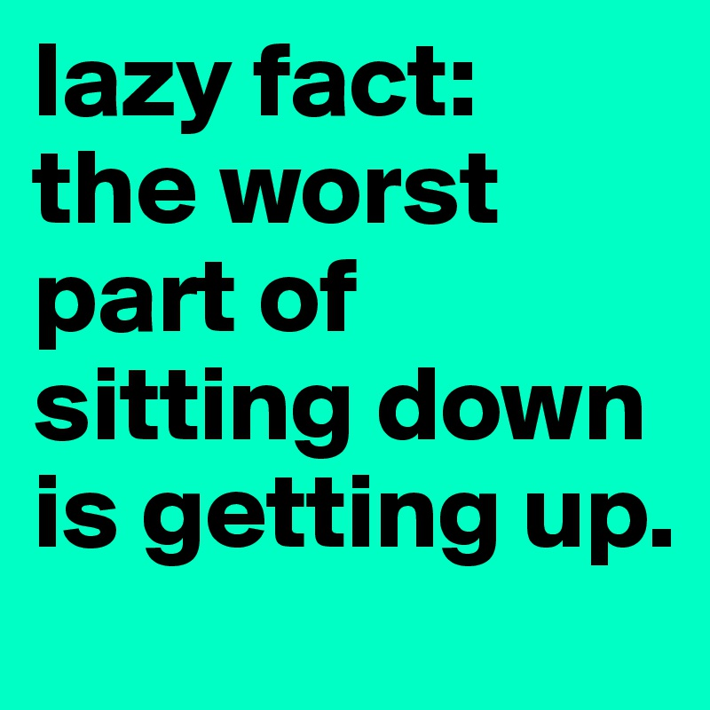 lazy fact:  the worst part of sitting down is getting up.