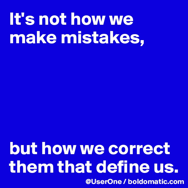 It's not how we make mistakes,      but how we correct them that define us.