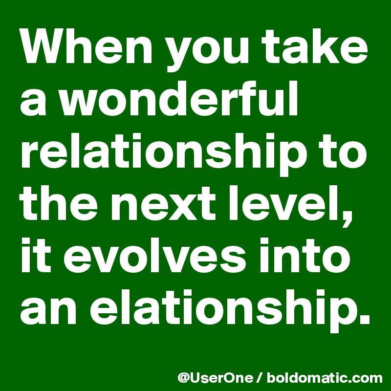 When you take a wonderful relationship to the next level, it evolves into an elationship.