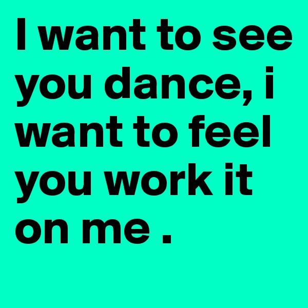 I want to see you dance, i want to feel you work it on me .