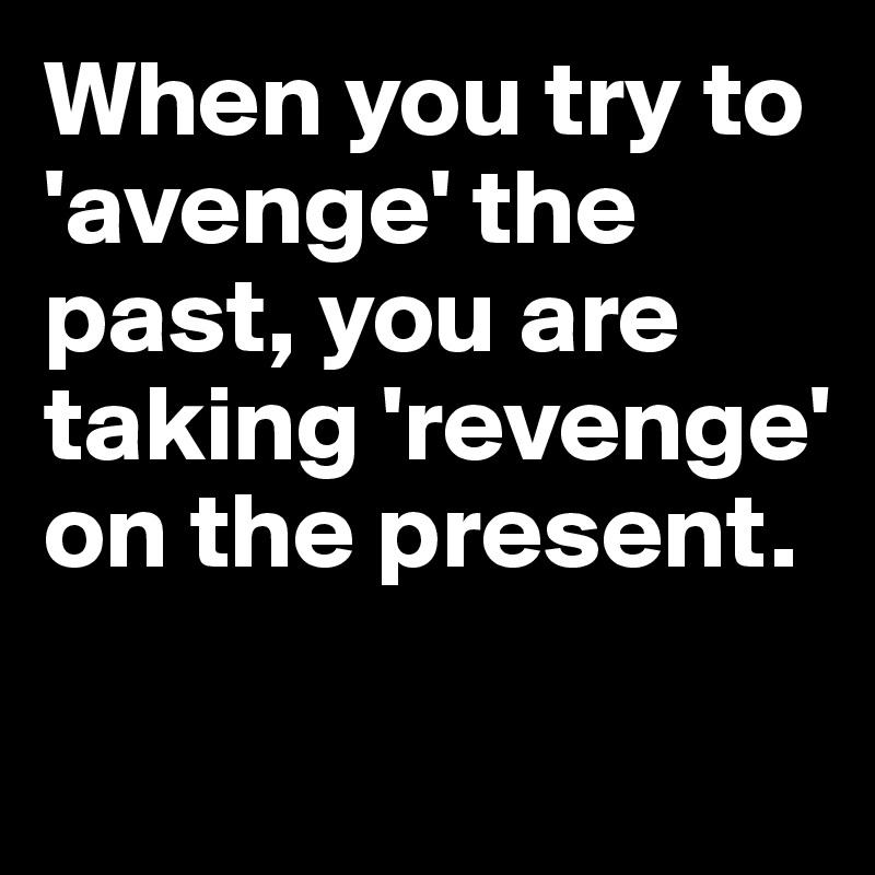 When you try to 'avenge' the past, you are taking 'revenge' on the present.