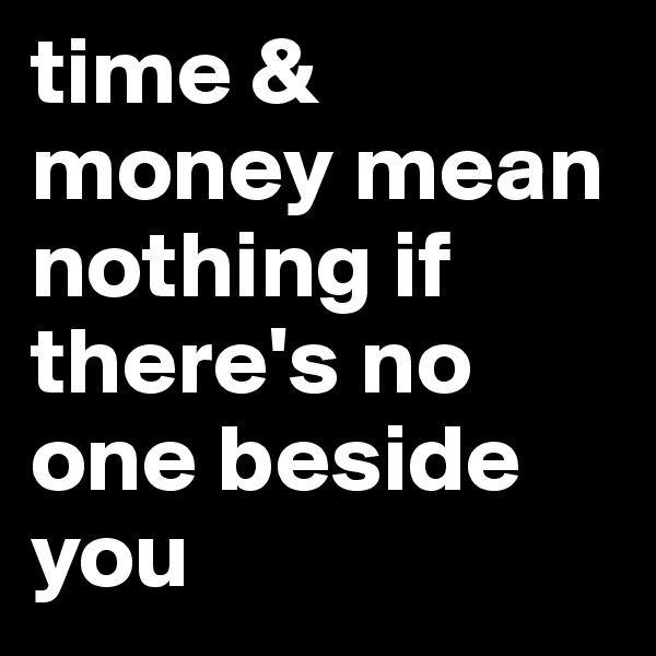 time & money mean nothing if there's no one beside you
