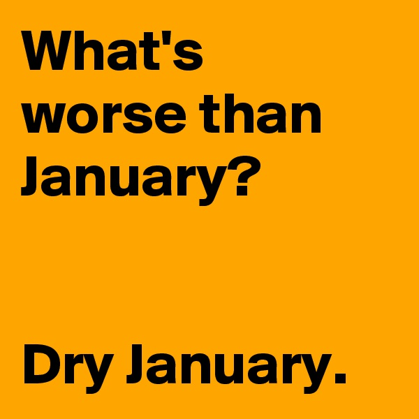 What's  worse than January?    Dry January.