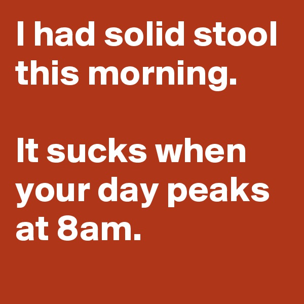 I had solid stool this morning.   It sucks when your day peaks at 8am.