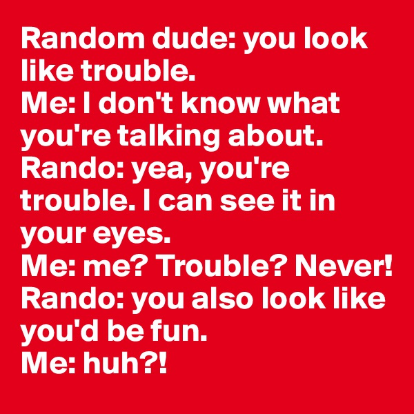 Random dude: you look like trouble.  Me: I don't know what you're talking about.  Rando: yea, you're trouble. I can see it in your eyes.  Me: me? Trouble? Never!  Rando: you also look like you'd be fun.  Me: huh?!