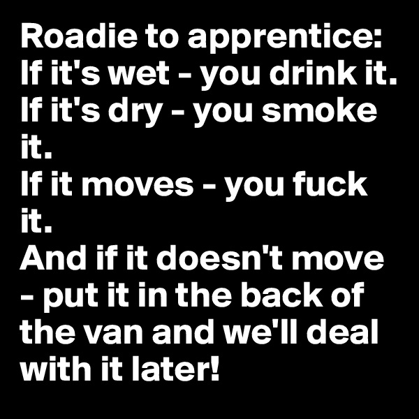 Roadie to apprentice: If it's wet - you drink it.  If it's dry - you smoke it.  If it moves - you fuck it.  And if it doesn't move - put it in the back of the van and we'll deal with it later!