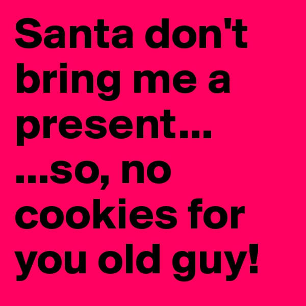 Santa don't bring me a present... ...so, no cookies for you old guy!