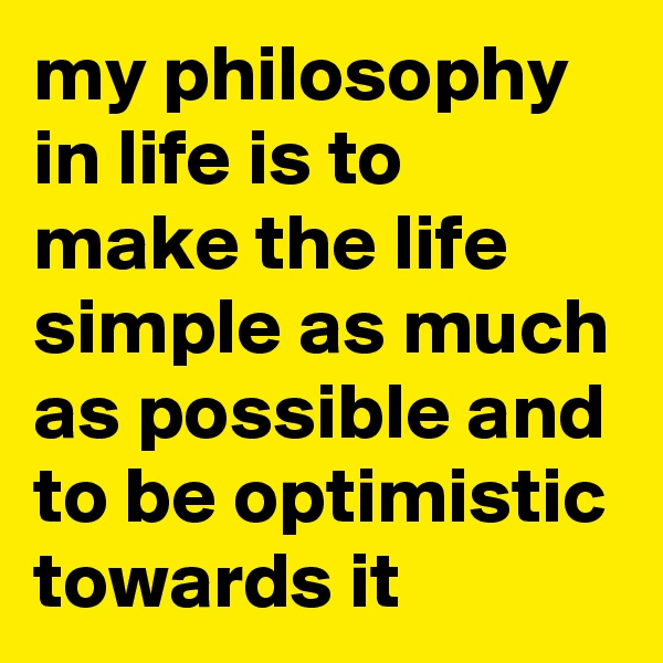 my philosophy in life is to make the life simple as much as possible and to be optimistic towards it