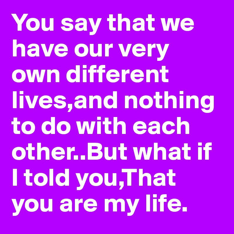 You say that we have our very own different lives,and nothing to do with each other..But what if I told you,That you are my life.