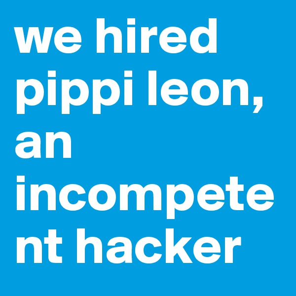we hired pippi leon, an incompetent hacker