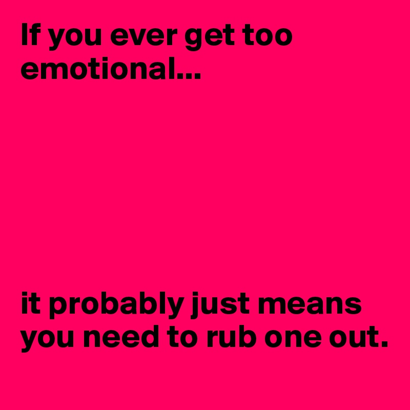 If you ever get too emotional...        it probably just means you need to rub one out.